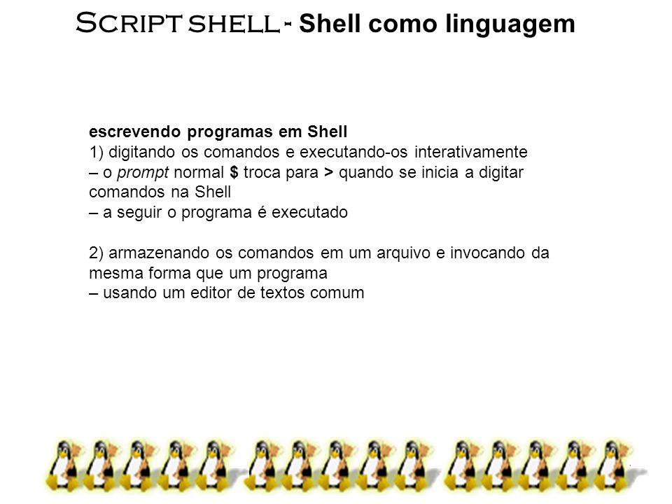 6 Script shell Exemplo de programa interativo – determinar todos os arquivos que contém o string POSIX $ for arquivo in * > do > if grep -l POSIX $arquivo > then > more $arquivo > fi > done arquivo é uma variável e $arquivo seu conteúdo grep e more são comandos grep: pesquisa em um ou mais arquivos por linhas que casam com uma expressão regular dada ( -l: listar) more: mostra o conteúdo do arquivo, uma tela de cada vez