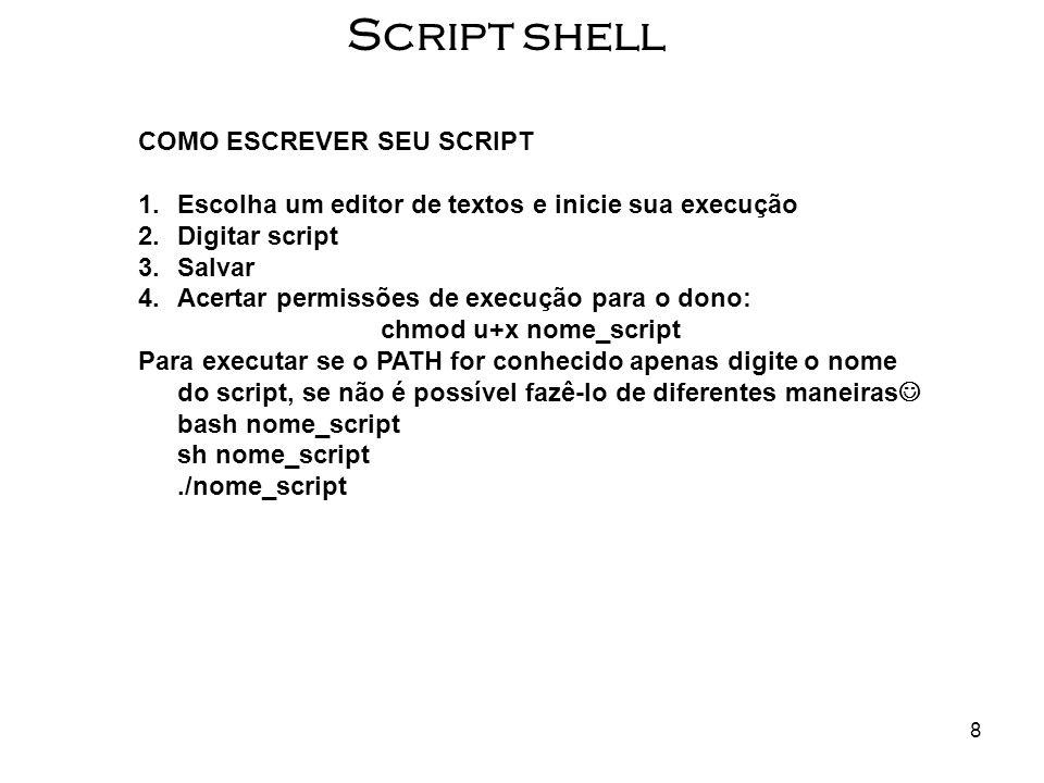 8 Script shell COMO ESCREVER SEU SCRIPT 1.Escolha um editor de textos e inicie sua execução 2.Digitar script 3.Salvar 4.Acertar permissões de execução