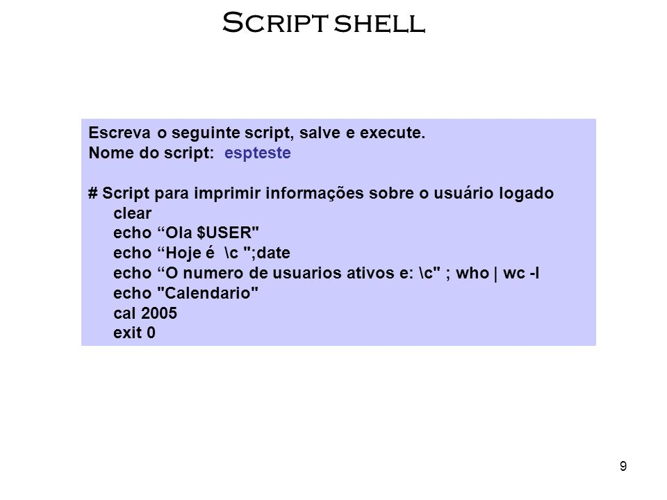 9 Script shell Escreva o seguinte script, salve e execute. Nome do script: espteste # Script para imprimir informações sobre o usuário logado clear ec