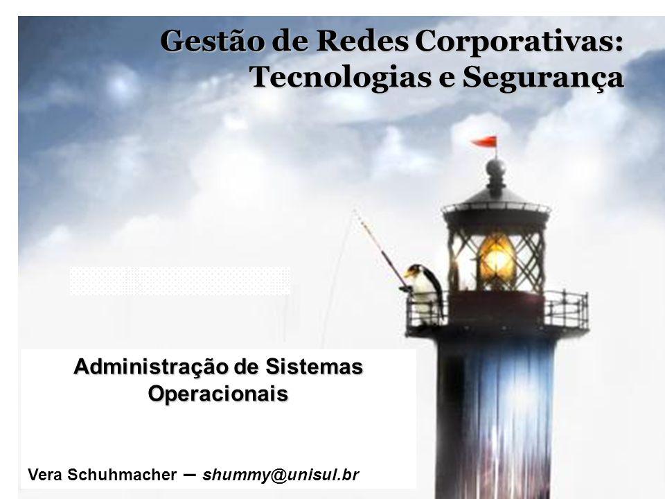1 Gestão de Redes Corporativas: Tecnologias e Segurança Administração de Sistemas Operacionais Vera Schuhmacher – shummy@unisul.br