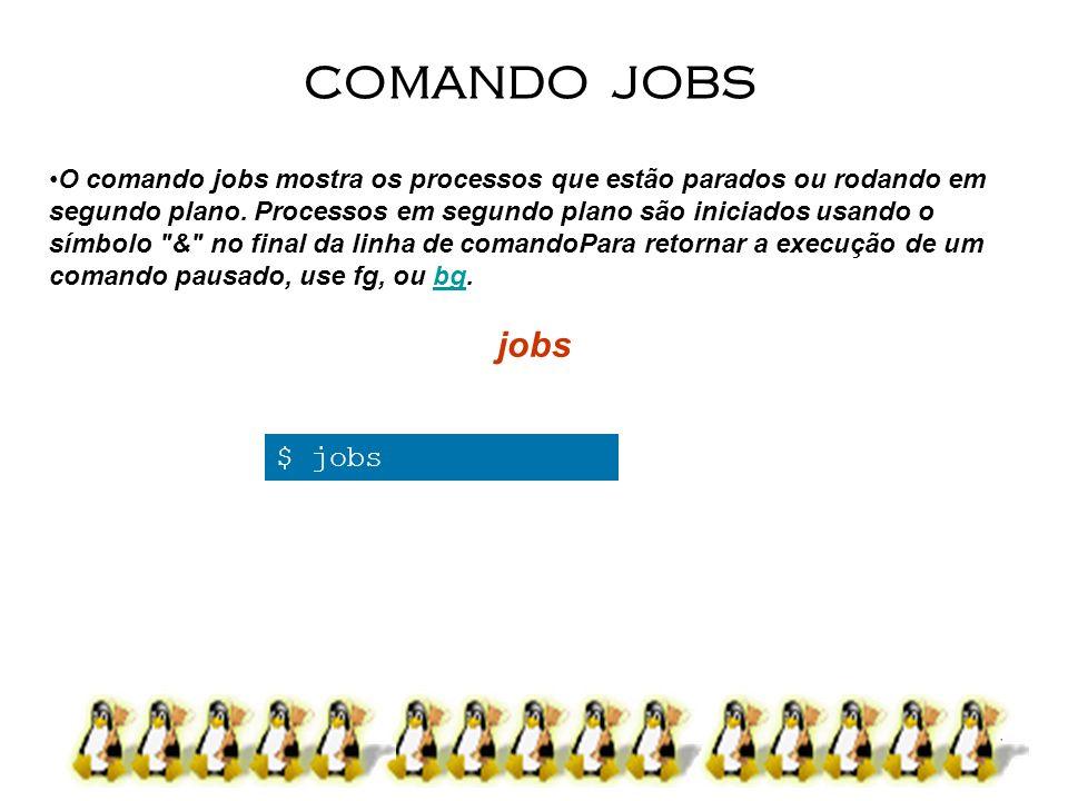 15 O comando jobs mostra os processos que estão parados ou rodando em segundo plano. Processos em segundo plano são iniciados usando o símbolo