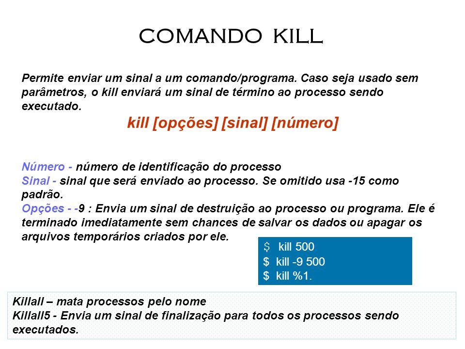 16 Permite enviar um sinal a um comando/programa. Caso seja usado sem parâmetros, o kill enviará um sinal de término ao processo sendo executado. kill