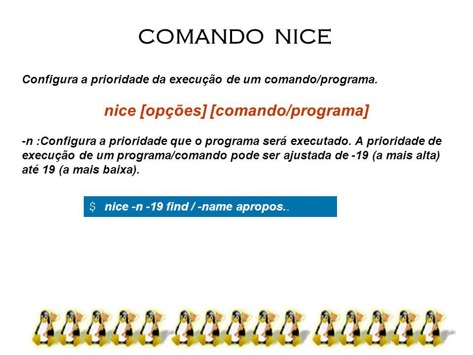 18 Configura a prioridade da execução de um comando/programa. nice [opções] [comando/programa] -n :Configura a prioridade que o programa será executad