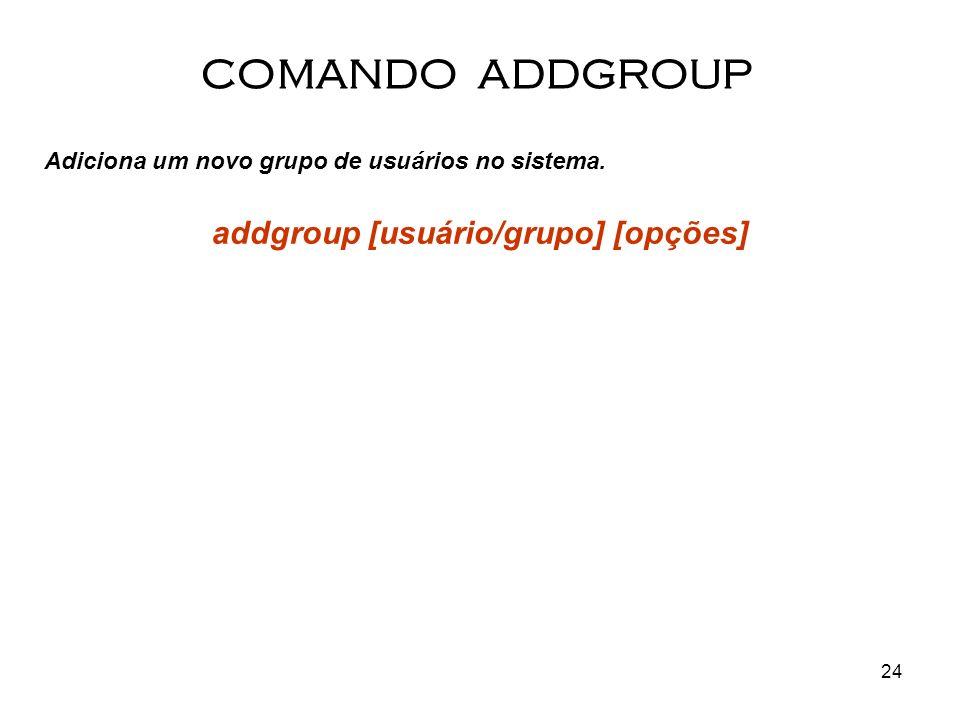24 Adiciona um novo grupo de usuários no sistema. addgroup [usuário/grupo] [opções] COMANDO ADDGROUP