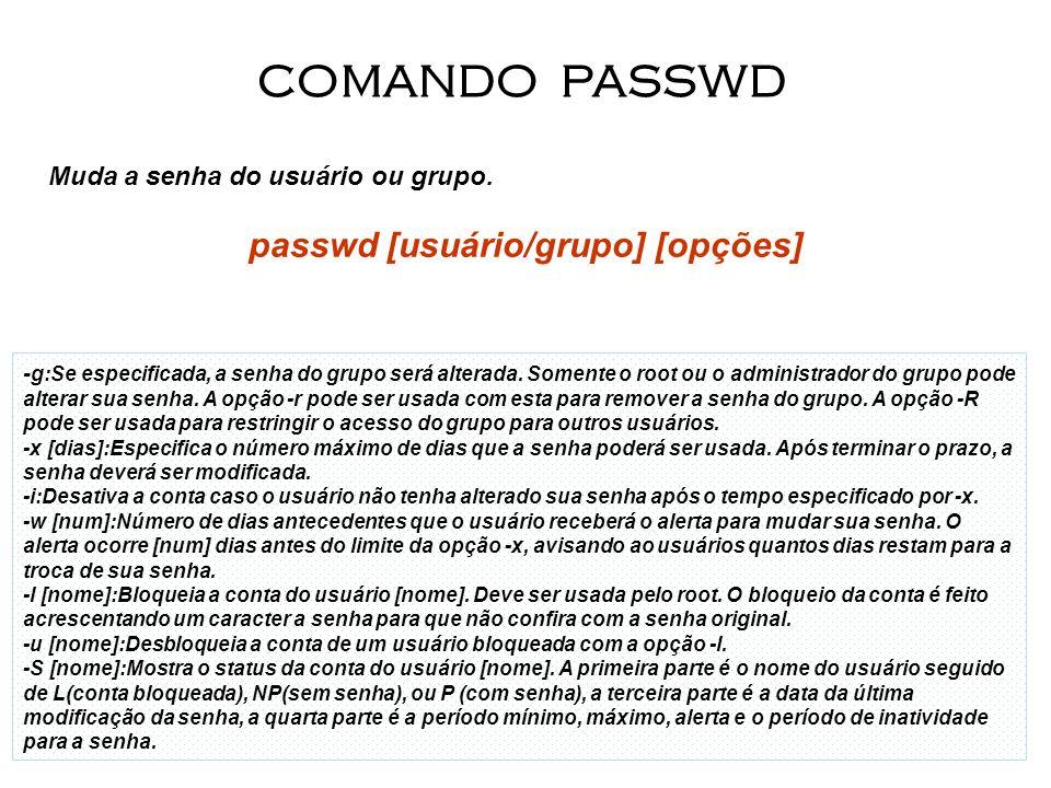 25 Muda a senha do usuário ou grupo. passwd [usuário/grupo] [opções] COMANDO PASSWD - g:Se especificada, a senha do grupo será alterada. Somente o roo