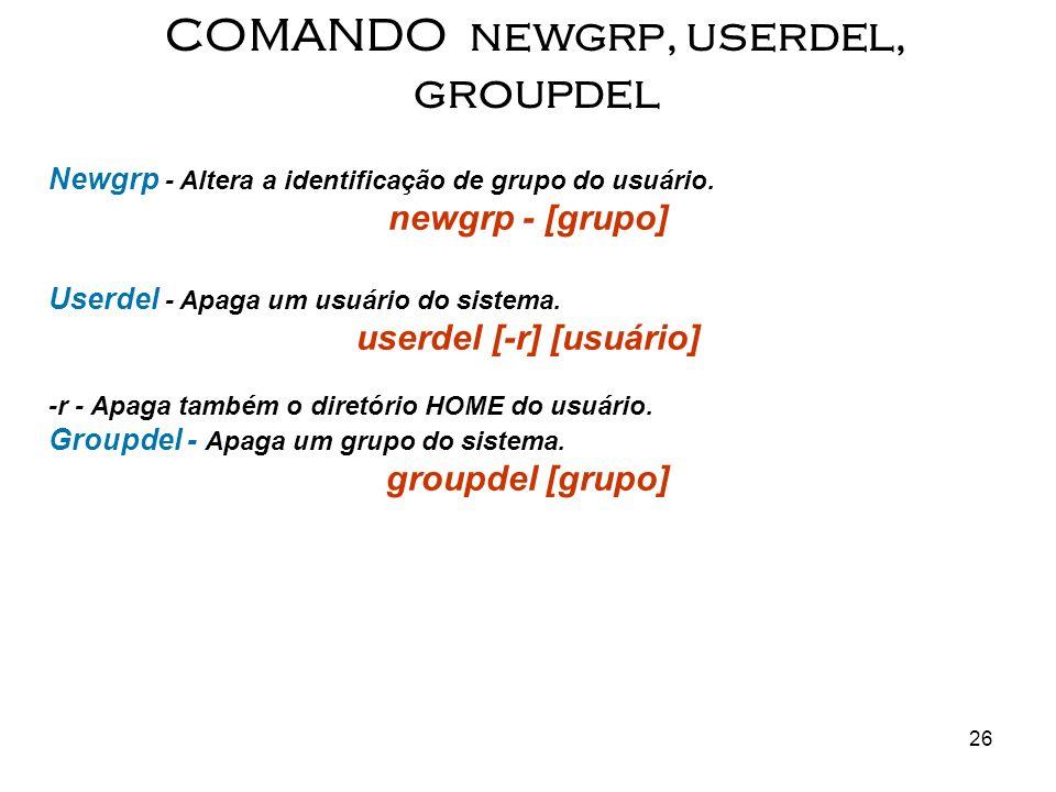 26 Newgrp - Altera a identificação de grupo do usuário. newgrp - [grupo] Userdel - Apaga um usuário do sistema. userdel [-r] [usuário] -r - Apaga tamb