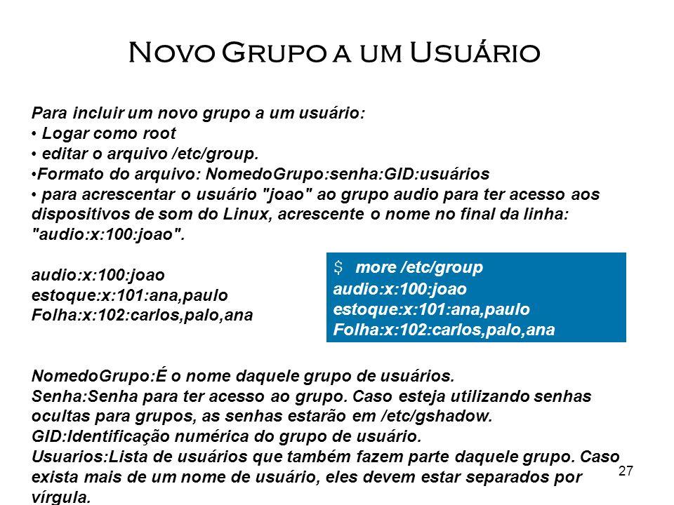 27 Para incluir um novo grupo a um usuário: Logar como root editar o arquivo /etc/group. Formato do arquivo: NomedoGrupo:senha:GID:usuários para acres