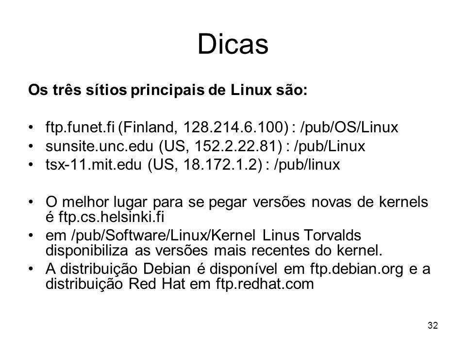 32 Dicas Os três sítios principais de Linux são: ftp.funet.fi (Finland, 128.214.6.100) : /pub/OS/Linux sunsite.unc.edu (US, 152.2.22.81) : /pub/Linux