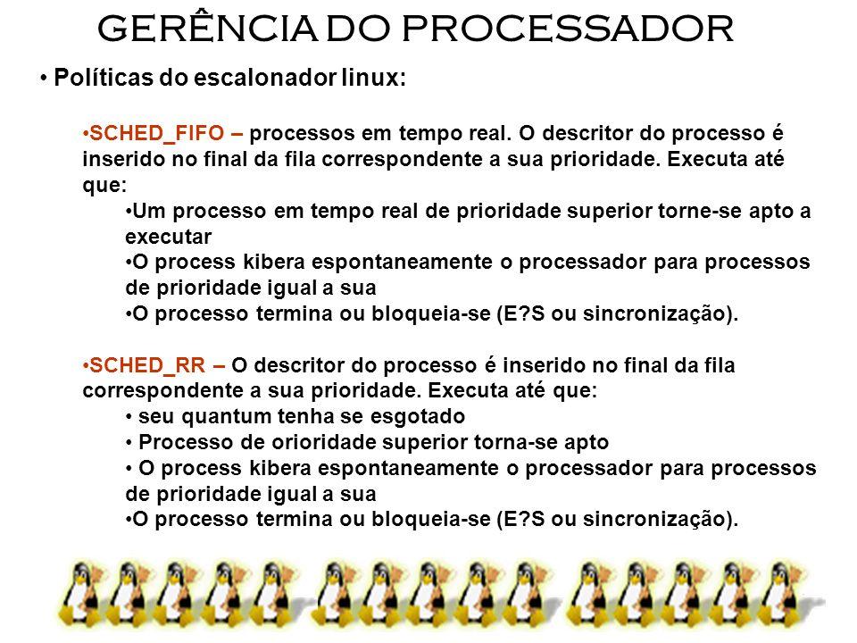 6 GERÊNCIA DO PROCESSADOR Políticas do escalonador linux: SCHED_FIFO – processos em tempo real. O descritor do processo é inserido no final da fila co