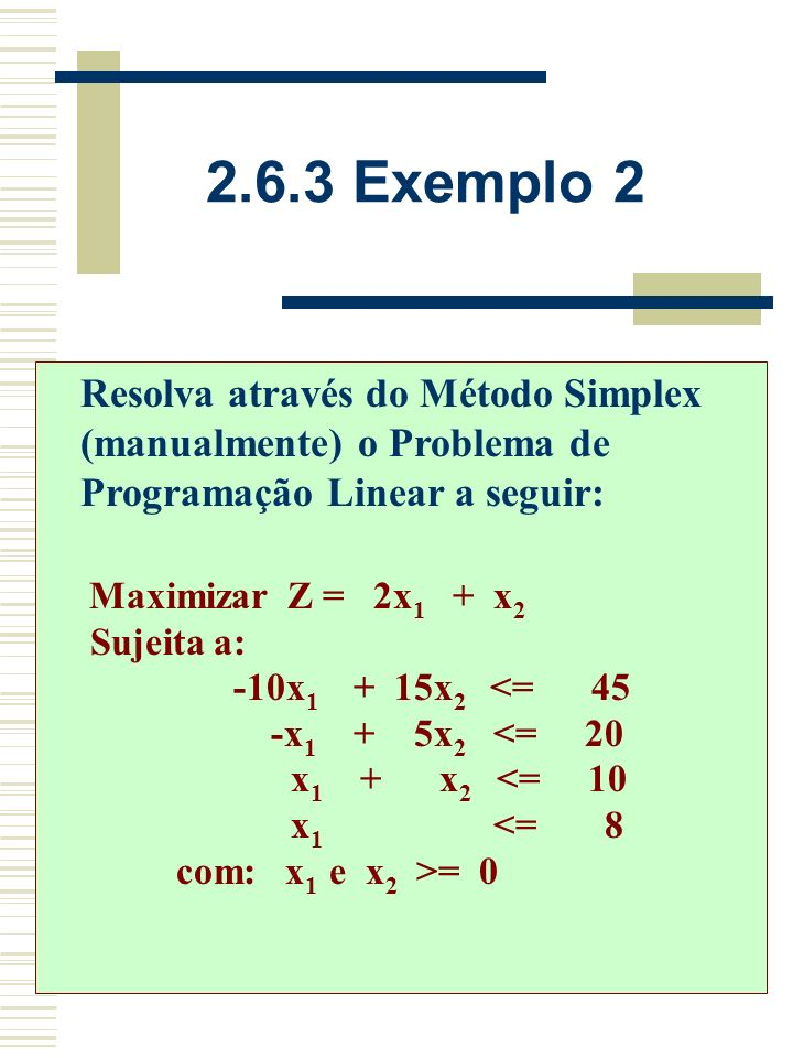 2.6.2 Exemplo 1 Z = 81/2 X 1 = 0 X 2 = 9/2 X 3 = 0 X 4 = 0 X 5 = 6 VBX1X1 X2X2 X3X3 X4X4 X5X5 bibi X1X1 1/213/21/209/2 X5X5 20 16 Z7/2025/ 2 9/2081/ 2