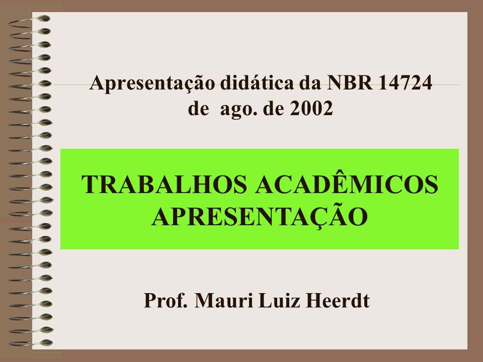 Apresentação didática da NBR 14724 de ago. de 2002 Prof. Mauri Luiz Heerdt TRABALHOS ACADÊMICOS APRESENTAÇÃO
