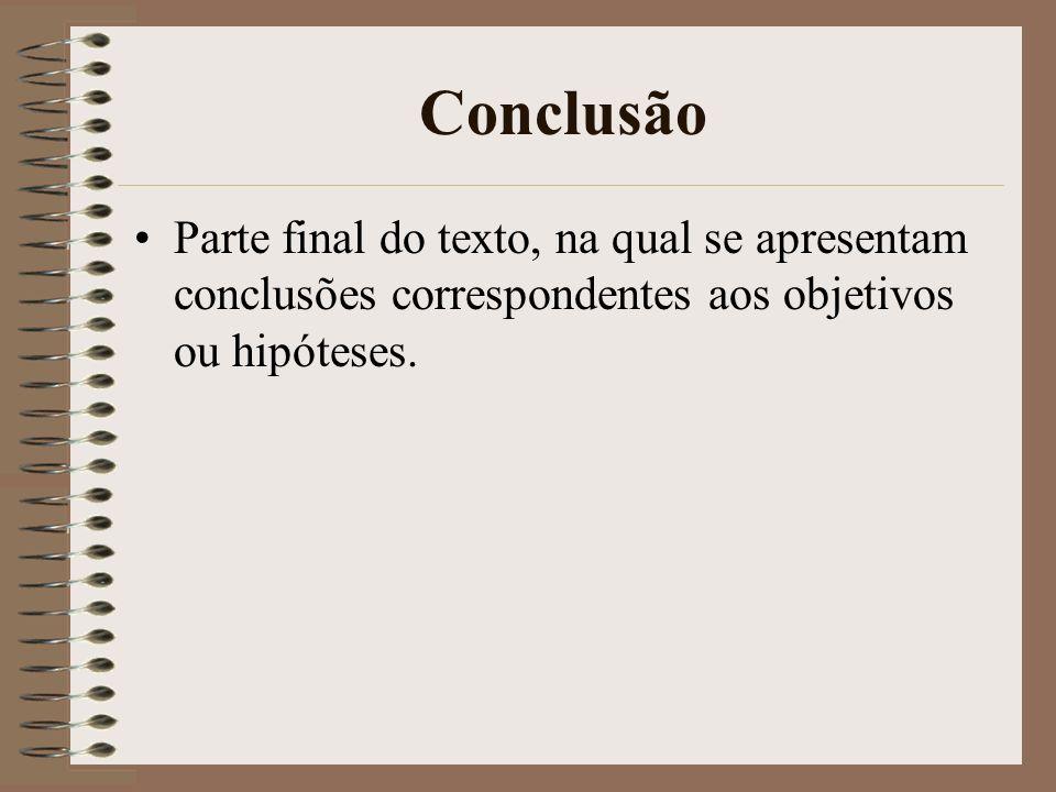 Conclusão Parte final do texto, na qual se apresentam conclusões correspondentes aos objetivos ou hipóteses.