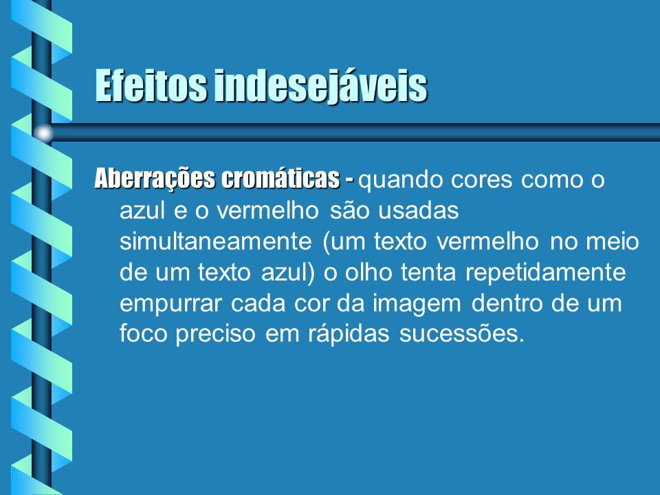 Efeitos indesejáveis Aberrações cromáticas - Aberrações cromáticas - quando cores como o azul e o vermelho são usadas simultaneamente (um texto vermel