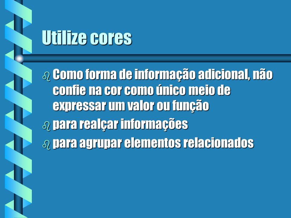 Utilize cores b Como forma de informação adicional, não confie na cor como único meio de expressar um valor ou função b para realçar informações b par