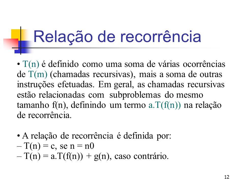 12 Relação de recorrência T(n) é definido como uma soma de várias ocorrências de T(m) (chamadas recursivas), mais a soma de outras instruções efetuada
