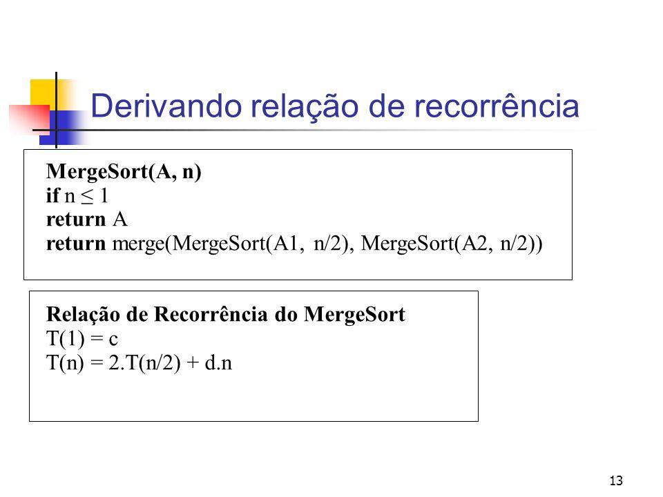 13 Derivando relação de recorrência MergeSort(A, n) if n 1 return A return merge(MergeSort(A1, n/2), MergeSort(A2, n/2)) Relação de Recorrência do Mer