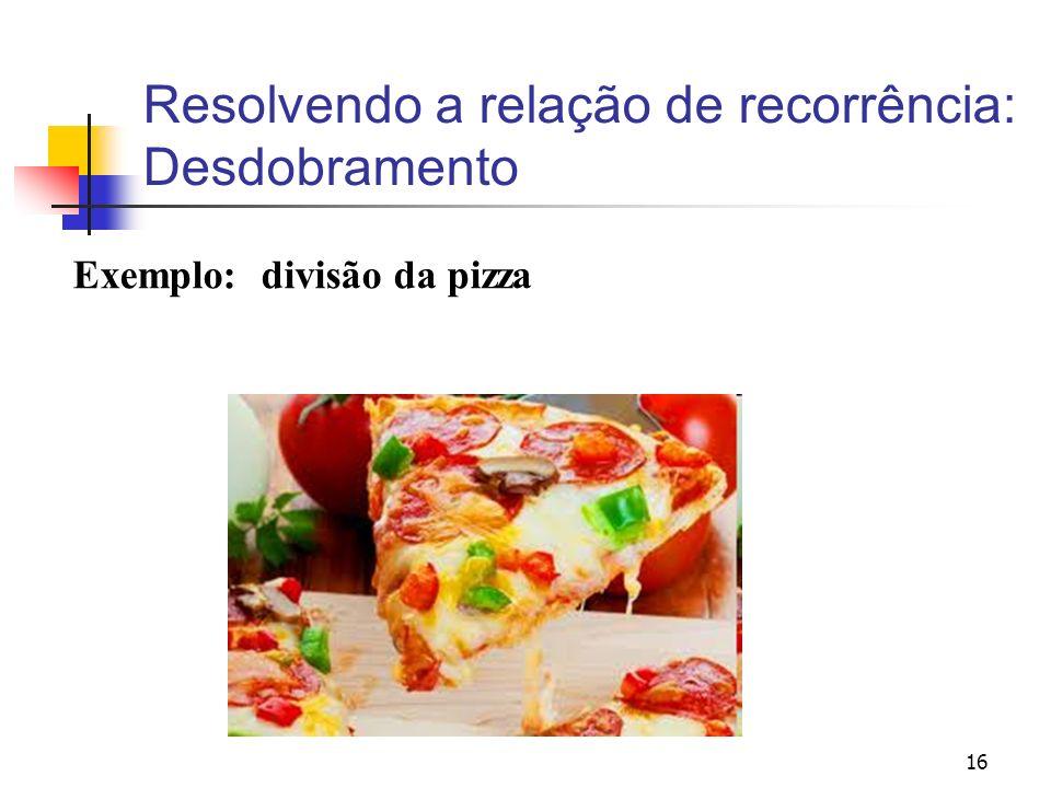 16 Resolvendo a relação de recorrência: Desdobramento Exemplo: divisão da pizza