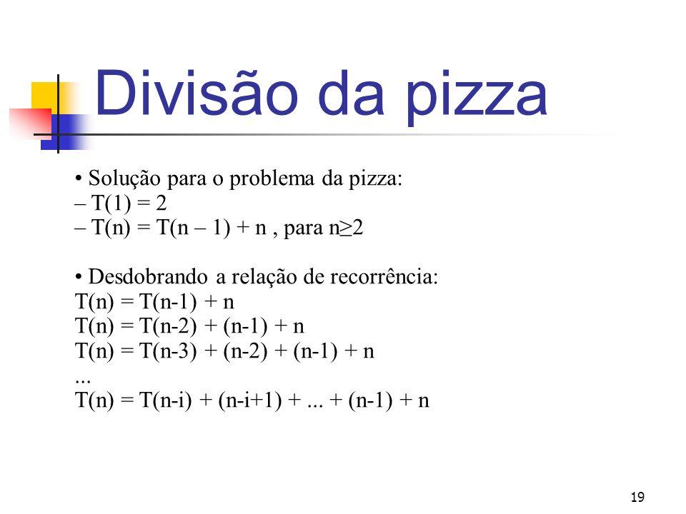 19 Divisão da pizza Solução para o problema da pizza: – T(1) = 2 – T(n) = T(n – 1) + n, para n2 Desdobrando a relação de recorrência: T(n) = T(n-1) +