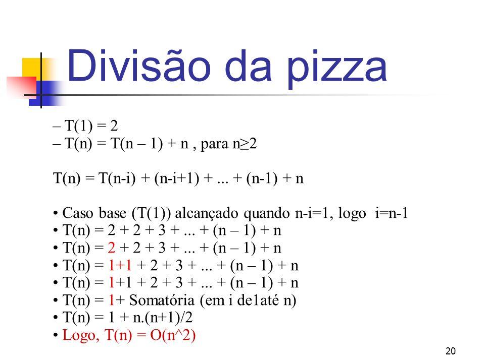 20 Divisão da pizza – T(1) = 2 – T(n) = T(n – 1) + n, para n2 T(n) = T(n-i) + (n-i+1) +... + (n-1) + n Caso base (T(1)) alcançado quando n-i=1, logo i