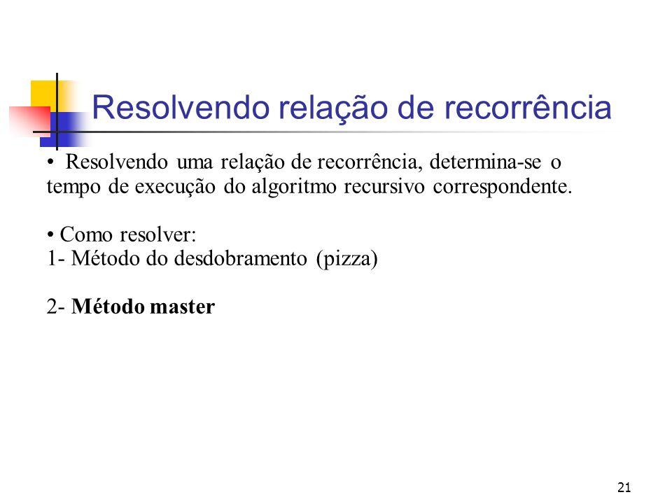 21 Resolvendo relação de recorrência Resolvendo uma relação de recorrência, determina-se o tempo de execução do algoritmo recursivo correspondente. Co
