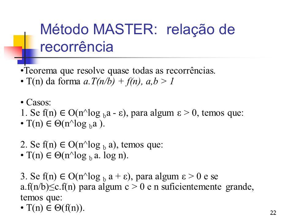22 Método MASTER: relação de recorrência Teorema que resolve quase todas as recorrências. T(n) da forma a.T(n/b) + f(n), a,b > 1 Casos: 1. Se f(n) O(n