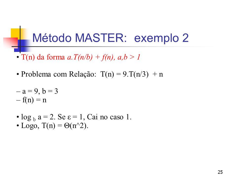 25 Método MASTER: exemplo 2 T(n) da forma a.T(n/b) + f(n), a,b > 1 Problema com Relação: T(n) = 9.T(n/3) + n – a = 9, b = 3 – f(n) = n log b a = 2. Se