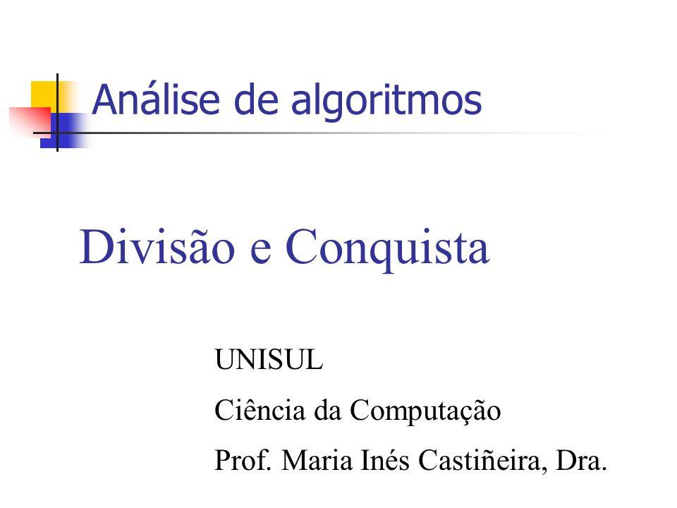 Análise de algoritmos Divisão e Conquista UNISUL Ciência da Computação Prof. Maria Inés Castiñeira, Dra.