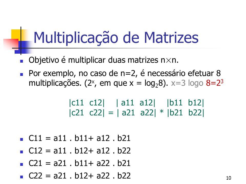 10 Multiplicação de Matrizes Objetivo é multiplicar duas matrizes n×n. Por exemplo, no caso de n=2, é necessário efetuar 8 multiplicações. (2 x, em qu