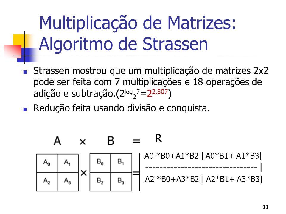 11 Multiplicação de Matrizes: Algoritmo de Strassen Strassen mostrou que um multiplicação de matrizes 2x2 pode ser feita com 7 multiplicações e 18 ope