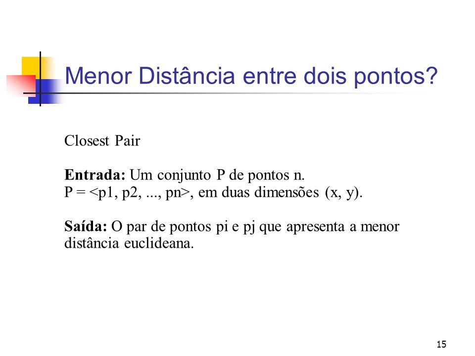 15 Menor Distância entre dois pontos? Closest Pair Entrada: Um conjunto P de pontos n. P =, em duas dimensões (x, y). Saída: O par de pontos pi e pj q