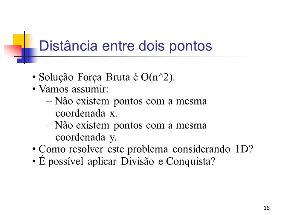 18 Distância entre dois pontos Solução Força Bruta é O(n^2). Vamos assumir: – Não existem pontos com a mesma coordenada x. – Não existem pontos com a