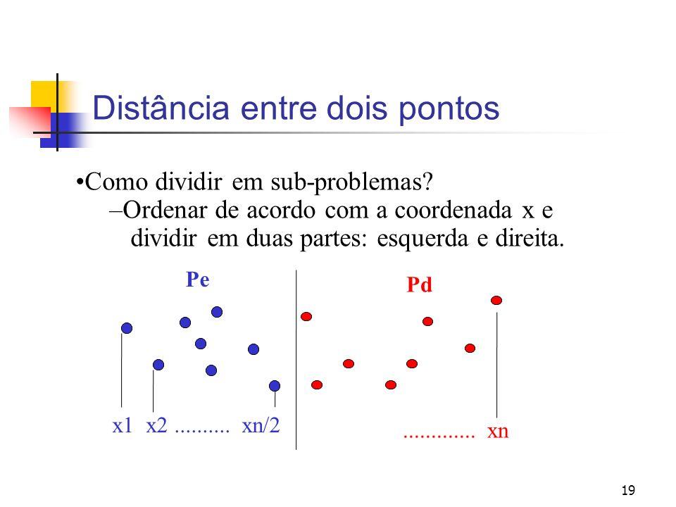 19 Distância entre dois pontos Como dividir em sub-problemas? –Ordenar de acordo com a coordenada x e dividir em duas partes: esquerda e direita. Pe x