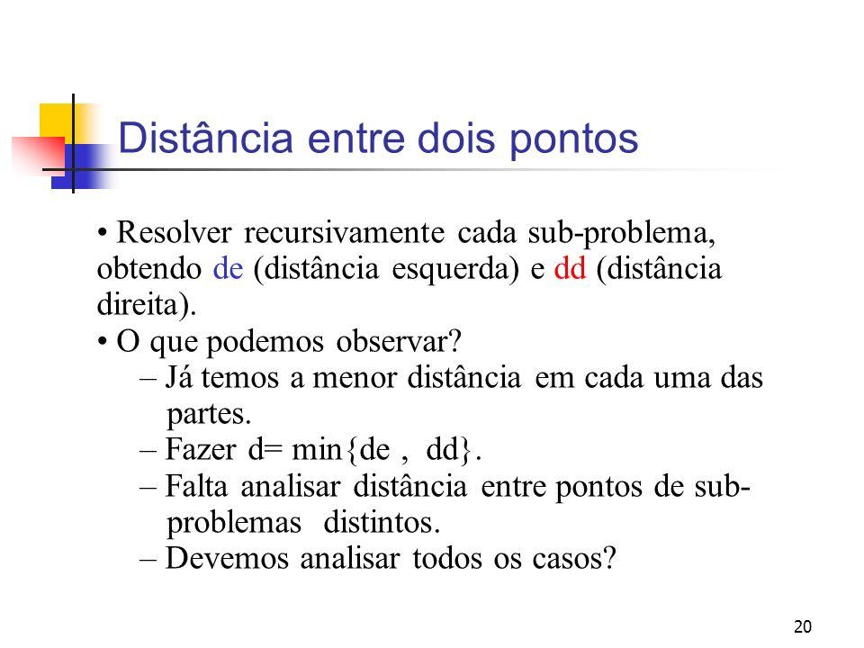 20 Distância entre dois pontos Resolver recursivamente cada sub-problema, obtendo de (distância esquerda) e dd (distância direita). O que podemos obse