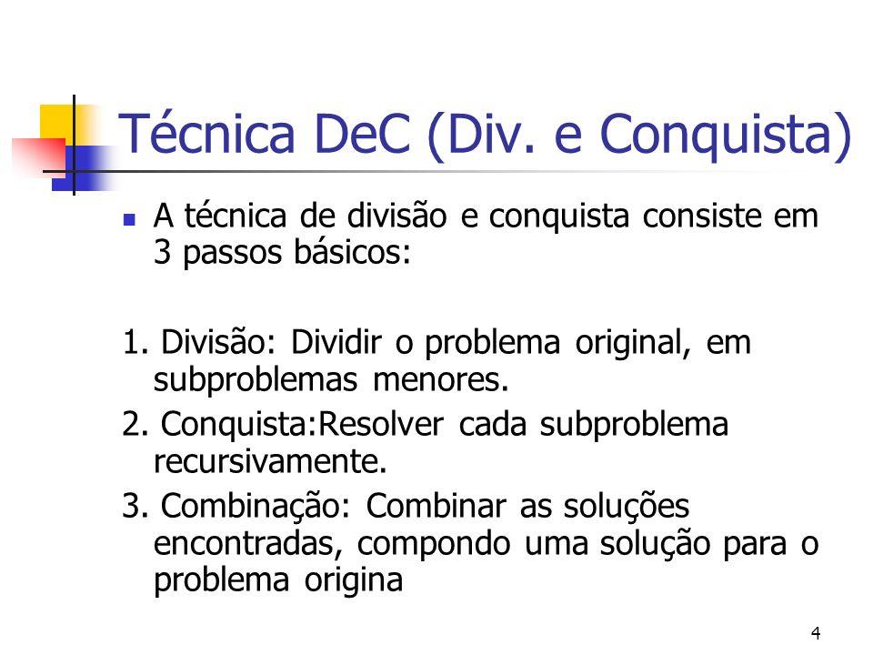 4 Técnica DeC (Div. e Conquista) A técnica de divisão e conquista consiste em 3 passos básicos: 1. Divisão: Dividir o problema original, em subproblem