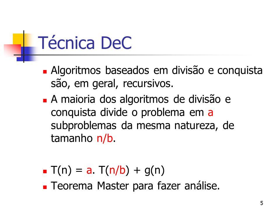 5 Técnica DeC Algoritmos baseados em divisão e conquista são, em geral, recursivos. A maioria dos algoritmos de divisão e conquista divide o problema