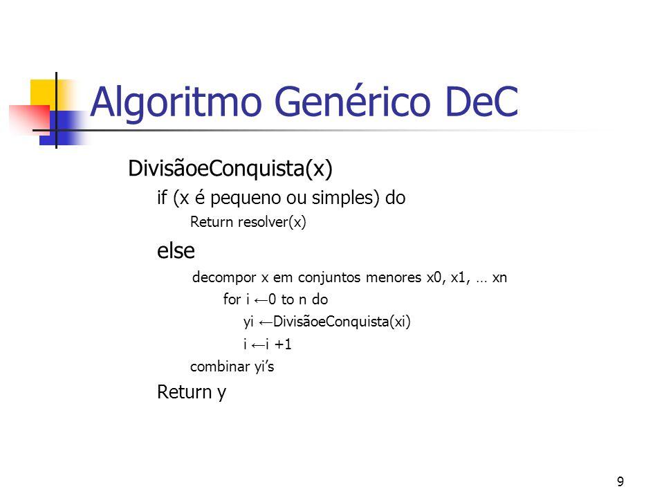 9 Algoritmo Genérico DeC DivisãoeConquista(x) if (x é pequeno ou simples) do Return resolver(x) else decompor x em conjuntos menores x0, x1, … xn for