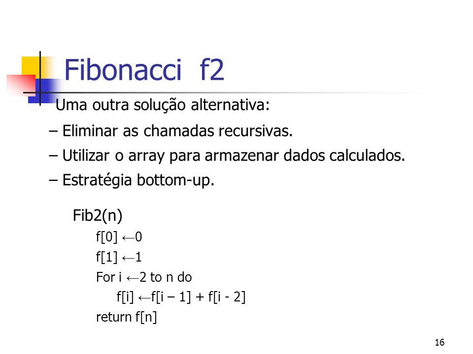 16 Fibonacci f2 Uma outra solução alternativa: – Eliminar as chamadas recursivas. – Utilizar o array para armazenar dados calculados. – Estratégia bot