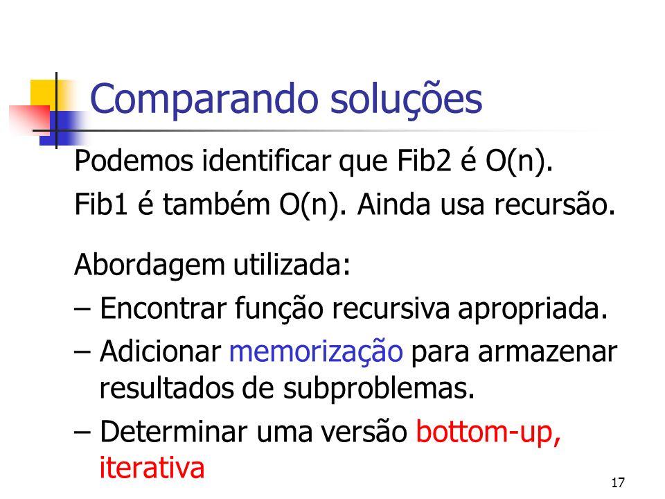 17 Comparando soluções Podemos identificar que Fib2 é O(n). Fib1 é também O(n). Ainda usa recursão. Abordagem utilizada: – Encontrar função recursiva