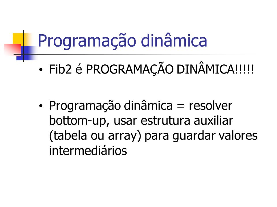 Programação dinâmica Fib2 é PROGRAMAÇÃO DINÂMICA!!!!! Programação dinâmica = resolver bottom-up, usar estrutura auxiliar (tabela ou array) para guarda