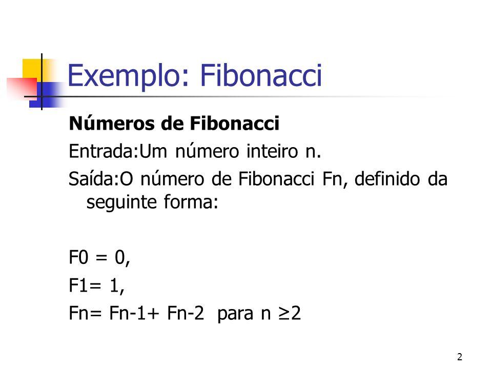 2 Exemplo: Fibonacci Números de Fibonacci Entrada:Um número inteiro n. Saída:O número de Fibonacci Fn, definido da seguinte forma: F0 = 0, F1= 1, Fn=