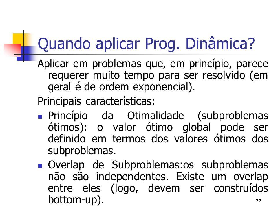 22 Quando aplicar Prog. Dinâmica? Aplicar em problemas que, em princípio, parece requerer muito tempo para ser resolvido (em geral é de ordem exponenc