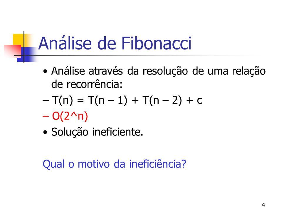 4 Análise de Fibonacci Análise através da resolução de uma relação de recorrência: – T(n) = T(n – 1) + T(n – 2) + c – O(2^n) Solução ineficiente. Qual