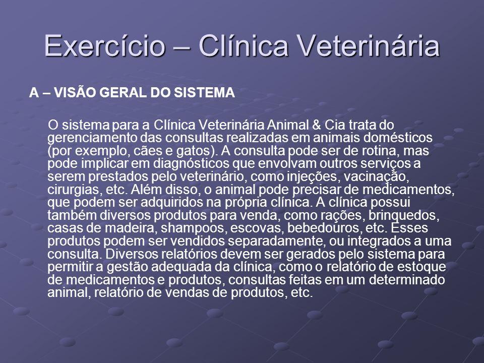 Exercício – Clínica Veterinária A – VISÃO GERAL DO SISTEMA O sistema para a Clínica Veterinária Animal & Cia trata do gerenciamento das consultas real