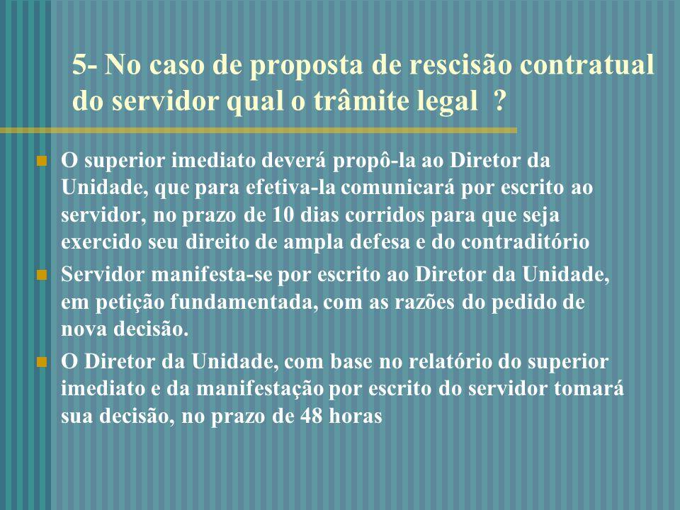 5- No caso de proposta de rescisão contratual do servidor qual o trâmite legal ? O superior imediato deverá propô-la ao Diretor da Unidade, que para e