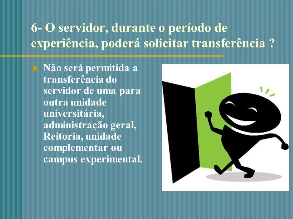 6- O servidor, durante o período de experiência, poderá solicitar transferência ? Não será permitida a transferência do servidor de uma para outra uni