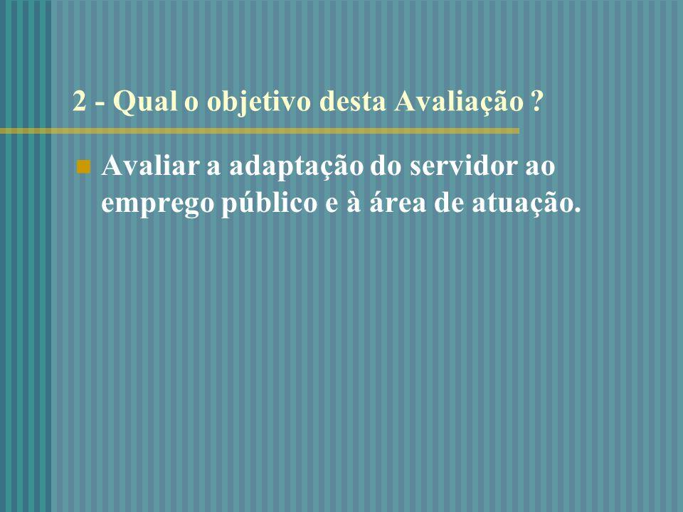 2 - Qual o objetivo desta Avaliação ? Avaliar a adapta ç ão do servidor ao emprego p ú blico e à á rea de atua ç ão.