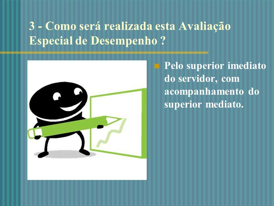 3 - Como será realizada esta Avaliação Especial de Desempenho ? Pelo superior imediato do servidor, com acompanhamento do superior mediato.