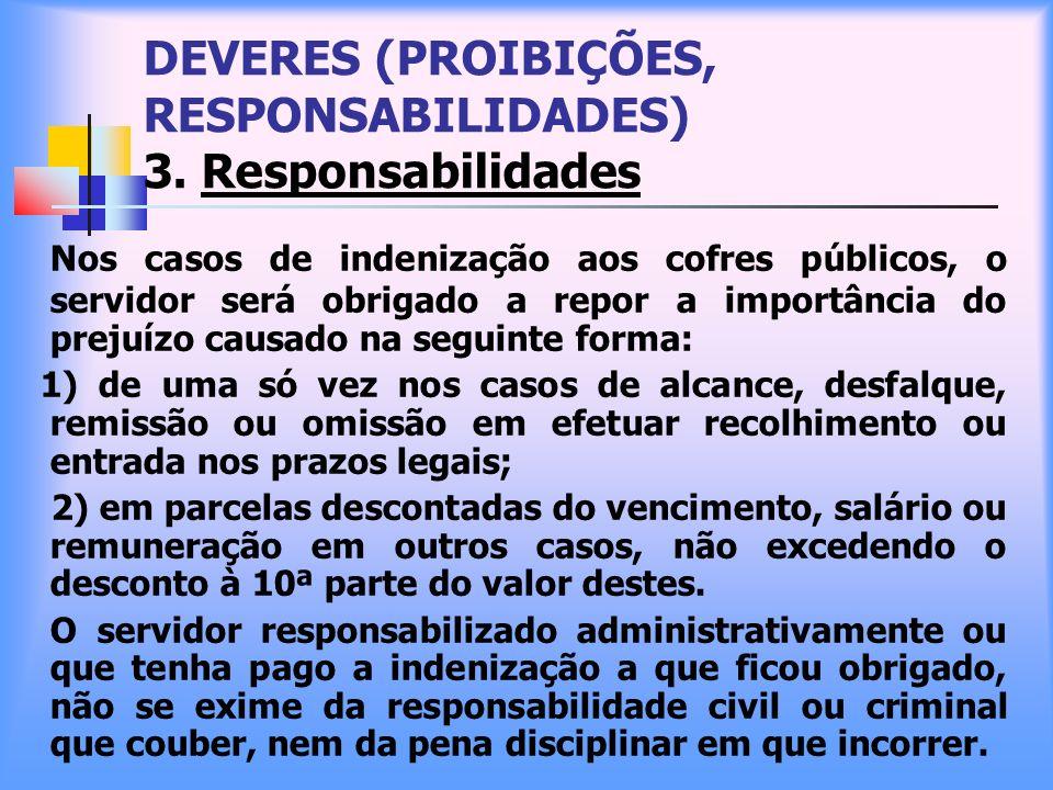 DEVERES (PROIBIÇÕES, RESPONSABILIDADES) 3. Responsabilidades Nos casos de indenização aos cofres públicos, o servidor será obrigado a repor a importân
