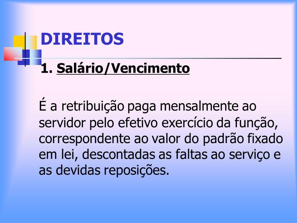 DIREITOS 1. Salário/Vencimento É a retribuição paga mensalmente ao servidor pelo efetivo exercício da função, correspondente ao valor do padrão fixado