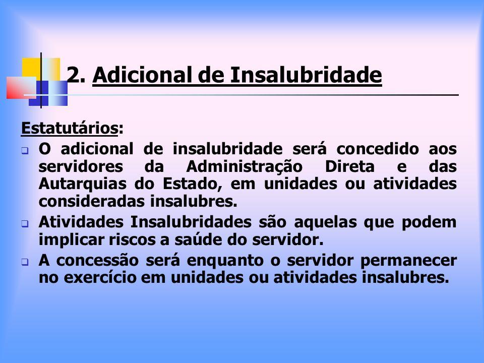 2. Adicional de Insalubridade Estatutários: O adicional de insalubridade será concedido aos servidores da Administração Direta e das Autarquias do Est
